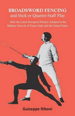 Broadsword Fencing and Stick or Quarter-Staff Play - After the Latest European Practice Adopted in the Military Schools of France Italy and the United States (Paperback)