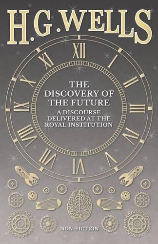 The Discovery of the Future - A Discourse Delivered at the Royal Institution (Paperback)