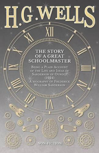 The Story of a Great Schoolmaster: Being a Plain Account of the Life and Ideas of Sanderson of Oundle (1924) - A Biography of Frederick William Sanderson (Paperback)