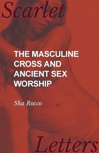 The Masculine Cross and Ancient Sex Worship (Paperback)