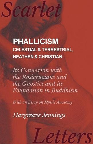 Phallicism - Celestial and Terrestrial, Heathen and Christian - Its Connexion with the Rosicrucians and the Gnostics and Its Foundation in Buddhism - With an Essay on Mystic Anatomy (Paperback)