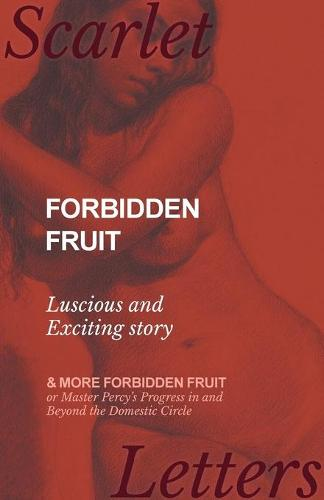 Forbidden Fruit - Luscious and Exciting Story; And More Forbidden Fruit or Master Percy's Progress in and Beyond the Domestic Circle (Paperback)