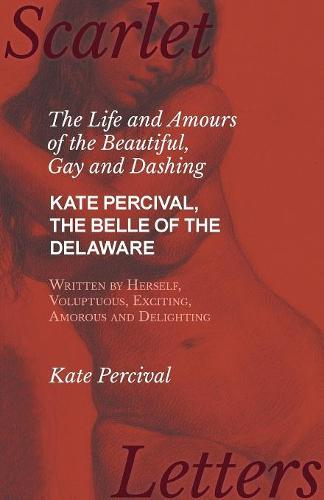 The Life and Amours of the Beautiful, Gay and Dashing Kate Percival, the Belle of the Delaware, Written by Herself, Voluptuous, Exciting, Amorous and Delighting (Paperback)