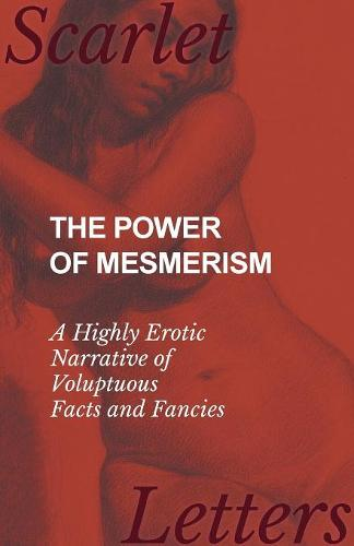 The Power of Mesmerism - A Highly Erotic Narrative of Voluptuous Facts and Fancies (Paperback)