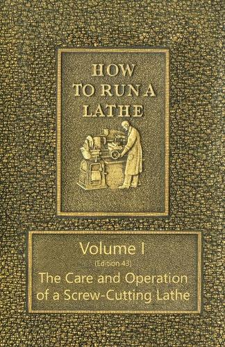 How to Run a Lathe - Volume I (Edition 43) the Care and Operation of a Screw-Cutting Lathe (Paperback)