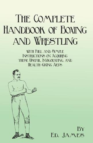 The Complete Handbook of Boxing and Wrestling with Full and Simple Instructions on Acquiring These Useful, Invigorating, and Health-Giving Arts (Paperback)