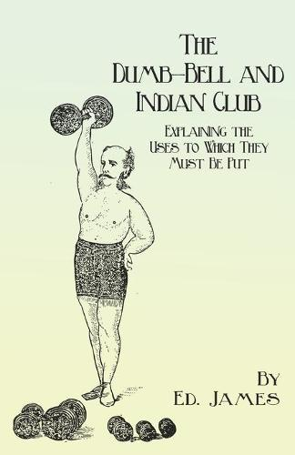 The Dumb-Bell and Indian Club - Explaining the Uses to Which They Must Be Put, with Numerous Illustrations of the Various Movements; Also a Treatise on the Muscular Advantages Derived from These Exercises (Paperback)