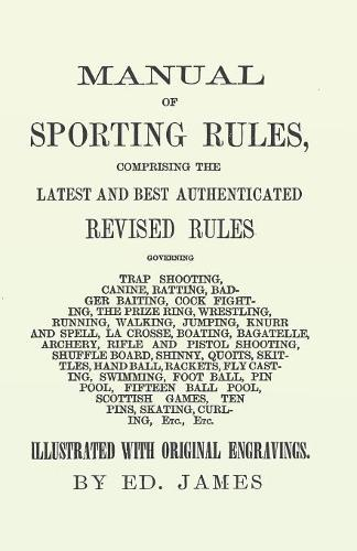 Manual of Sporting Rules, Comprising the Latest and Best Authenticated Revised Rules, Governing Trap Shooting, Canine, Ratting, Badger Baiting, Cook Fighting, the Prize Ring, Wrestling, Running, Walking, Jumping, Knurr and Spell, La Crosse, Boating, Bagat (Paperback)