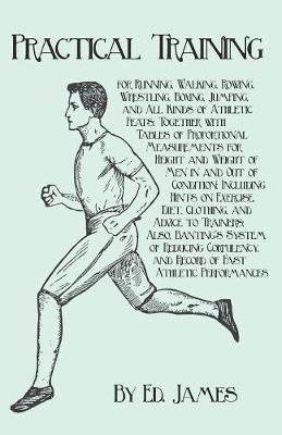 Practical Training for Running, Walking, Rowing, Wrestling, Boxing, Jumping, and All Kinds of Athletic Feats; Together with Tables of Proportional Measurements for Height and Weight of Men in and Out of Condition; Including Hints on Exercise, Diet, Clothi (Paperback)