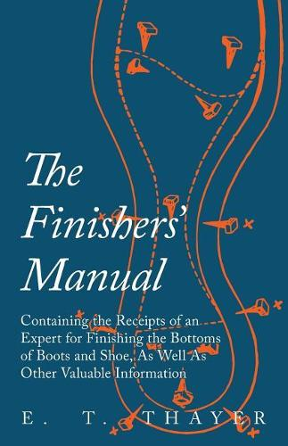 The Finishers' Manual - Containing the Receipts of an Expert for Finishing the Bottoms of Boots and Shoe, as Well as Other Valuable Information (Paperback)