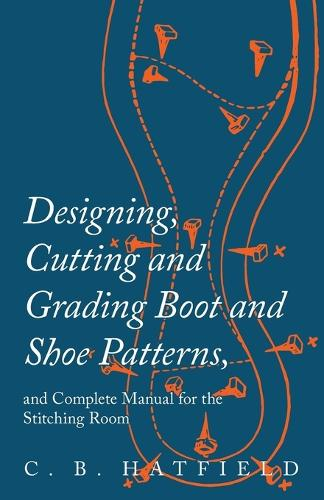 Designing, Cutting and Grading Boot and Shoe Patterns, and Complete Manual for the Stitching Room (Paperback)