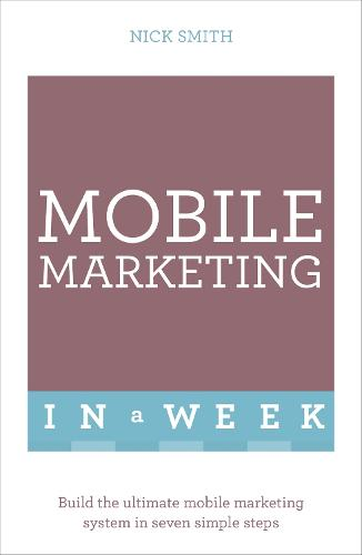 Mobile Marketing In A Week: Build The Ultimate Mobile Marketing System In Seven Simple Steps (Paperback)