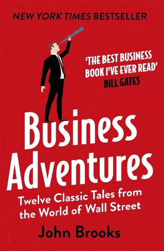 Business Adventures: Twelve Classic Tales from the World of Wall Street: The New York Times bestseller Bill Gates calls 'the best business book I've ever read' (Paperback)