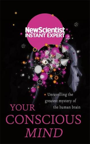 Your Conscious Mind: Unravelling the greatest mystery of the human brain - New Scientist Instant Expert (Paperback)