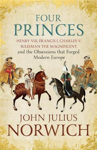 Four Princes: Henry VIII, Francis I, Charles V, Suleiman the Magnificent and the Obsessions that Forged Modern Europe (Hardback)