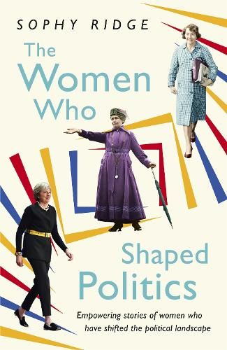 The Women Who Shaped Politics: Empowering stories of women who have shifted the political landscape (Hardback)