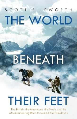 The World Beneath Their Feet: The British, the Americans, the Nazis and the Mountaineering Race to Summit the Himalayas (Hardback)