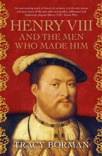 Henry VIII and the Men Who Made Him: The Secret History Behind the Tudor Throne (Paperback)