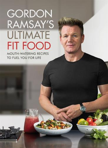 Gordon Ramsay Ultimate Fit Food: Mouth-watering recipes to fuel you for life (Hardback)