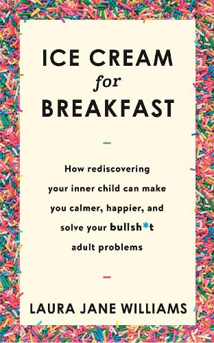 Ice Cream for Breakfast: How rediscovering your inner child can make you calmer, happier, and solve your bullsh*t adult problems (Paperback)