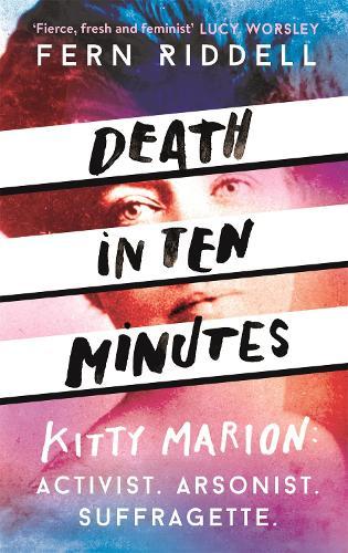 Death in Ten Minutes: Kitty Marion: Activist. Arsonist. Suffragette. (Hardback)