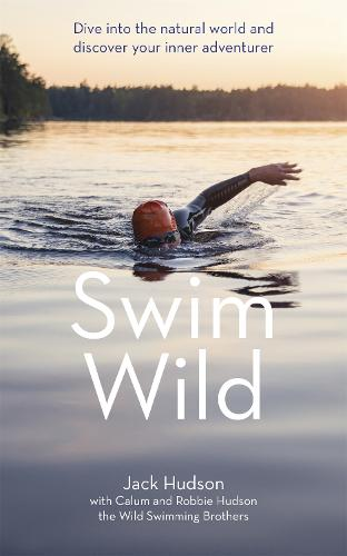 Swim Wild: Dive into the natural world and discover your inner adventurer (Hardback)