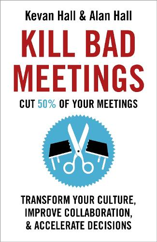 Kill Bad Meetings: Cut 50% of your meetings to transform your culture, improve collaboration, and accelerate decisions (Hardback)