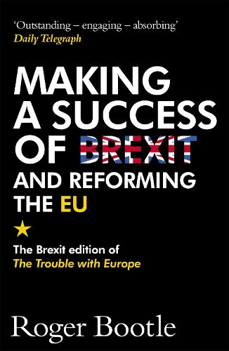 Making a Success of Brexit and Reforming the EU: The Brexit edition of The Trouble with Europe: 'Bootle is right on every count' - Guardian (Paperback)