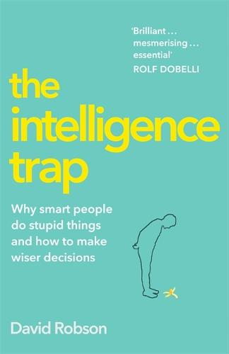The Intelligence Trap: Why Smart People Make Stupid Mistakes - and How to Make Wiser Decisions (Hardback)