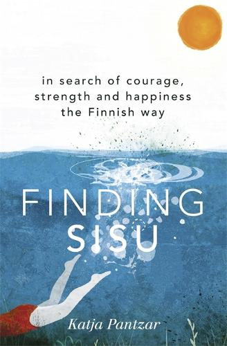 Finding Sisu: In search of courage, strength and happiness the Finnish way (Hardback)