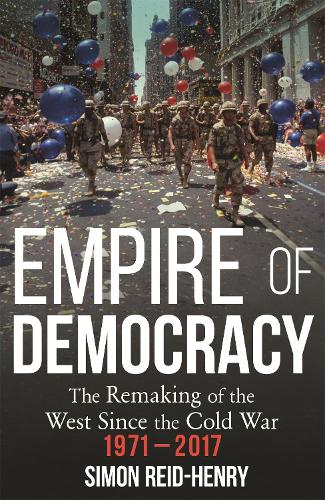 Empire of Democracy: The Remaking of the West since the Cold War, 1971-2017 (Paperback)
