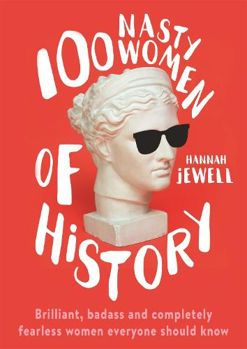 100 Nasty Women of History: Brilliant, badass and completely fearless women everyone should know (Hardback)