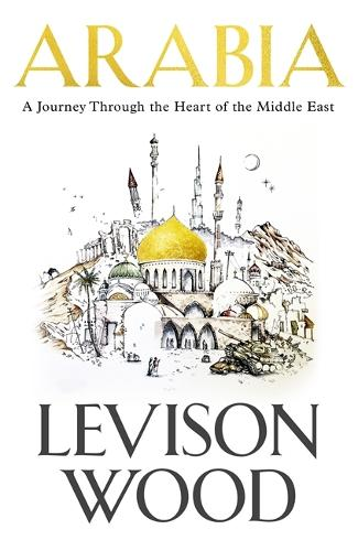 Arabia: A Journey Through The Heart of the Middle East (Hardback)