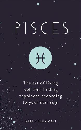 Pisces: The Art of Living Well and Finding Happiness According to Your Star Sign (Hardback)