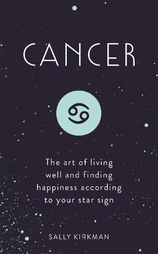 Cancer: The Art of Living Well and Finding Happiness According to Your Star Sign (Hardback)
