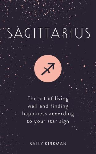 Sagittarius: The Art of Living Well and Finding Happiness According to Your Star Sign (Hardback)