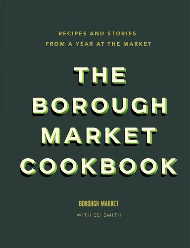 The Borough Market Cookbook: Recipes and stories from a year at the market (Hardback)