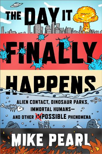 The Day It Finally Happens: Alien Contact, Dinosaur Parks, Immortal Humans - And Other Possible Phenomena (Paperback)