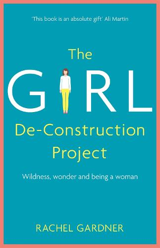 The Girl De-Construction Project: Wildness, wonder and being a woman (Hardback)