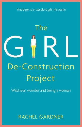 The Girl De-Construction Project: Wildness, wonder and being a woman (Paperback)