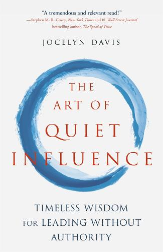 The Art of Quiet Influence: Timeless Wisdom for Leading Without Authority (Paperback)
