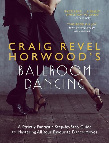 Craig Revel Horwood's Ballroom Dancing: A Strictly Fantastic Step-by-Step Guide to Mastering All Your Favourite Dance Moves - Teach Yourself - General (Paperback)