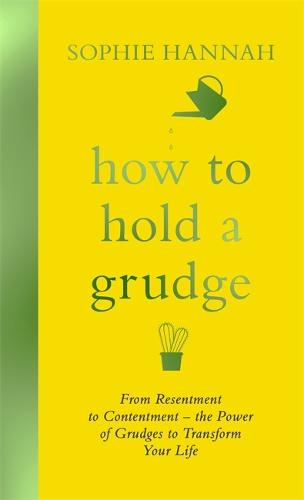 How to Hold a Grudge: From Resentment to Contentment - the Power of Grudges to Transform Your Life (Hardback)