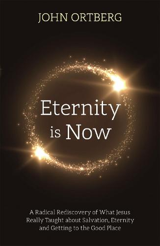 Eternity is Now: A Radical Rediscovery of What Jesus Really Taught about Salvation, Eternity and Getting to the Good Place (Paperback)