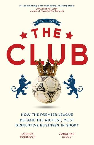 The Club: How the Premier League Became the Richest, Most Disruptive Business in Sport (Hardback)