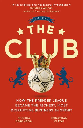 The Club: How the Premier League Became the Richest, Most Disruptive Business in Sport (Paperback)
