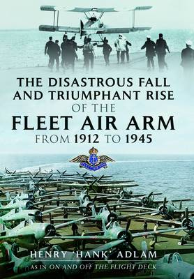 The Disastrous Fall and Triumphant Rise of the Fleet Air Arm from 1912 to 1945 (Hardback)