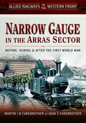 Allied Railways of the Western Front - Narrow Gauge in the Arras Sector: Before, During and After the First World War (Hardback)