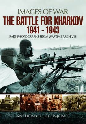 The Battle for Kharkov 1941 - 1943: Rare Photographs from Wartime Archives (Paperback)