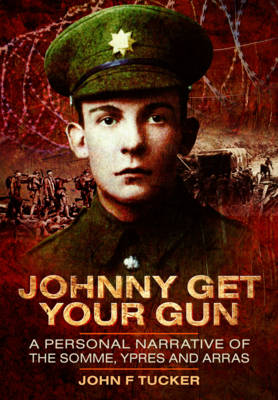 Johnny Get Your Gun: A Personal Narrative of the Somme, Ypres and Arras (Hardback)